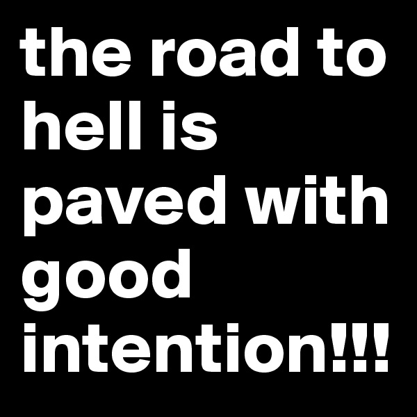 the road to hell is paved with good intention!!!