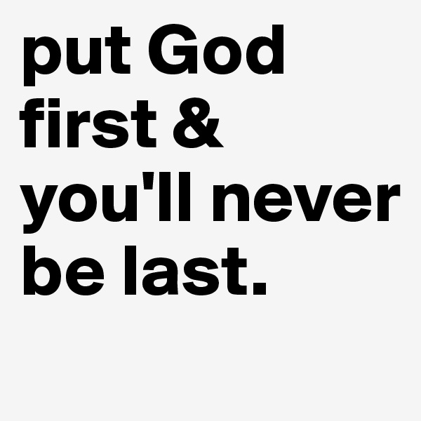 put God first & you'll never be last.