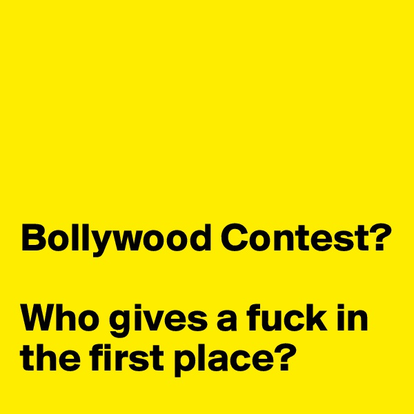 Bollywood Contest?  Who gives a fuck in the first place?