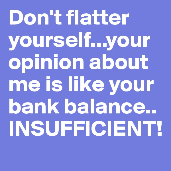 Don't flatter yourself...your opinion about me is like your bank balance.. INSUFFICIENT!
