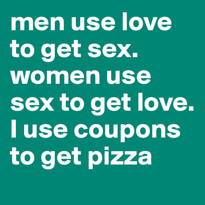 men use love to get sex. women use sex to get love. I use coupons to get pizza