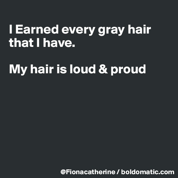 I Earned every gray hair  that I have.   My hair is loud & proud