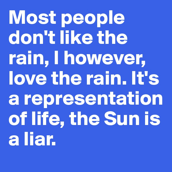 Most people don't like the rain, I however, love the rain. It's a representation of life, the Sun is a liar.