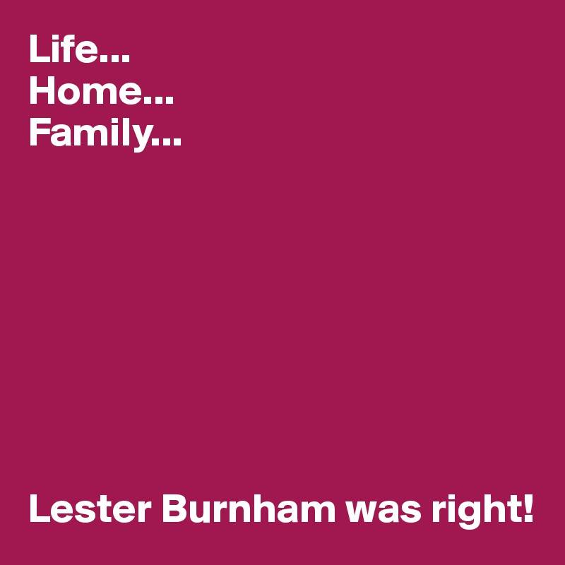 Life... Home... Family...         Lester Burnham was right!