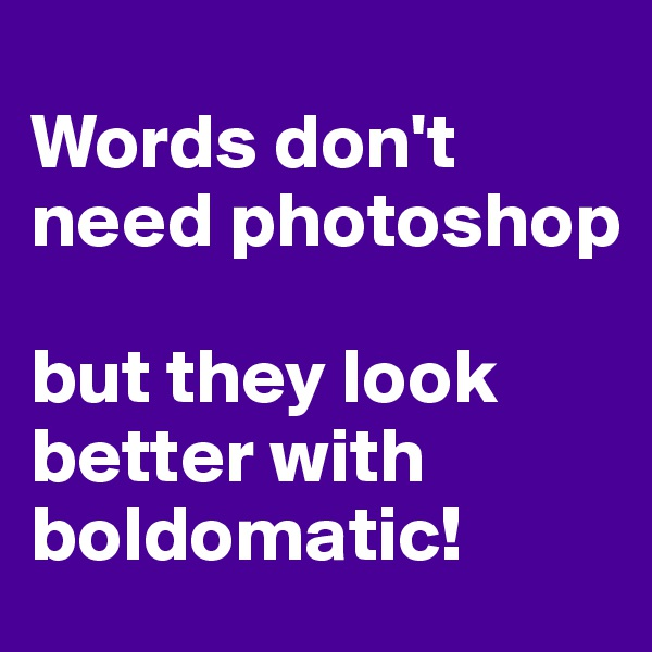 Words don't need photoshop   but they look better with boldomatic!