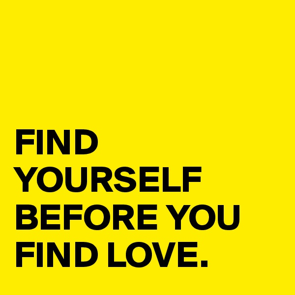 FIND YOURSELF BEFORE YOU FIND LOVE.
