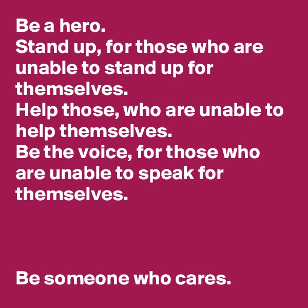 Be a hero.  Stand up, for those who are unable to stand up for themselves.  Help those, who are unable to help themselves.  Be the voice, for those who are unable to speak for themselves.     Be someone who cares.