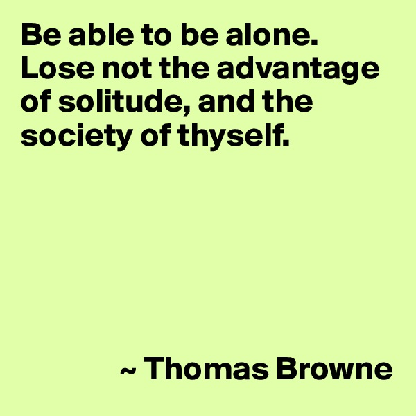 Be able to be alone. Lose not the advantage of solitude, and the society of thyself.                      ~ Thomas Browne