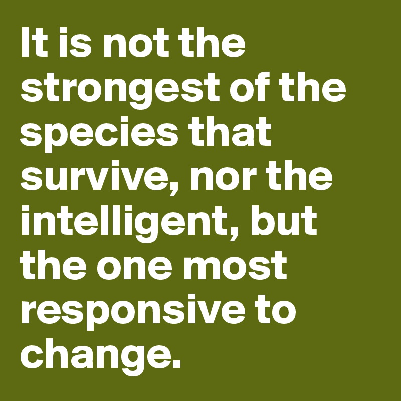 It is not the strongest of the species that survive, nor the intelligent, but the one most responsive to change.