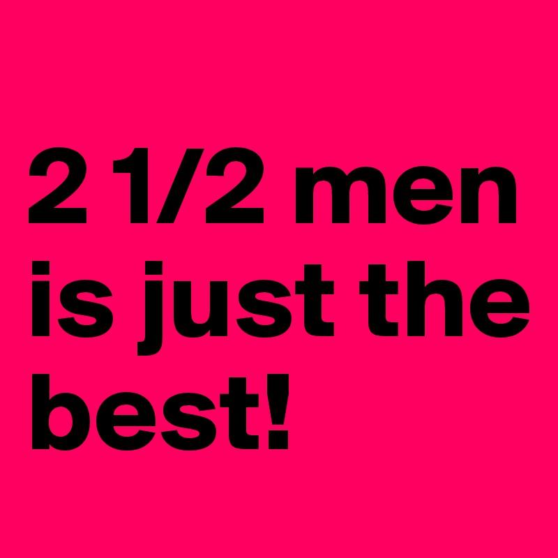 2 1/2 men is just the  best!