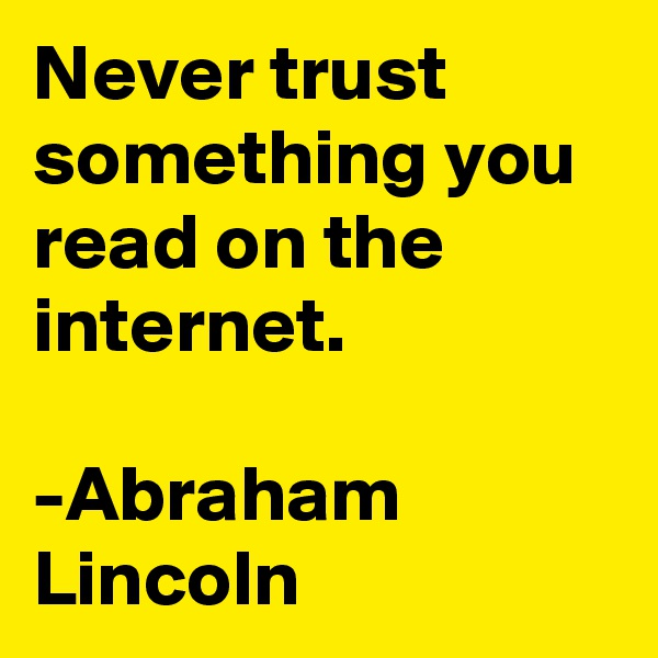 Never trust something you read on the internet.  -Abraham Lincoln