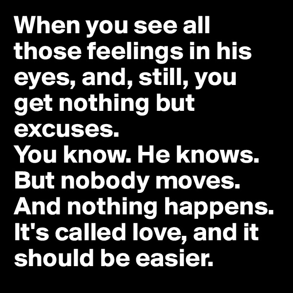 When you see all those feelings in his eyes, and, still, you get nothing but excuses.  You know. He knows. But nobody moves.  And nothing happens. It's called love, and it should be easier.