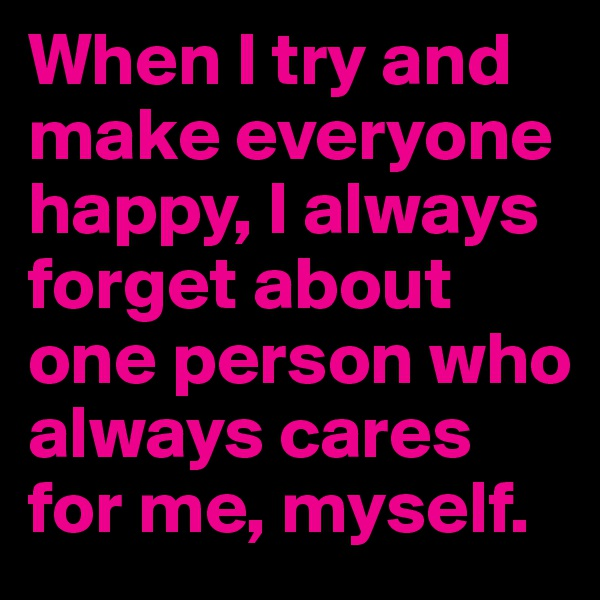 When I try and make everyone happy, I always forget about one person who always cares for me, myself.