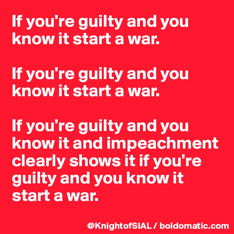 If you're guilty and you know it start a war.  If you're guilty and you know it start a war.  If you're guilty and you know it and impeachment clearly shows it if you're guilty and you know it start a war.