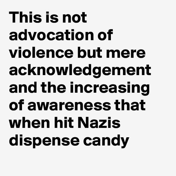 This is not advocation of violence but mere acknowledgement and the increasing of awareness that when hit Nazis dispense candy
