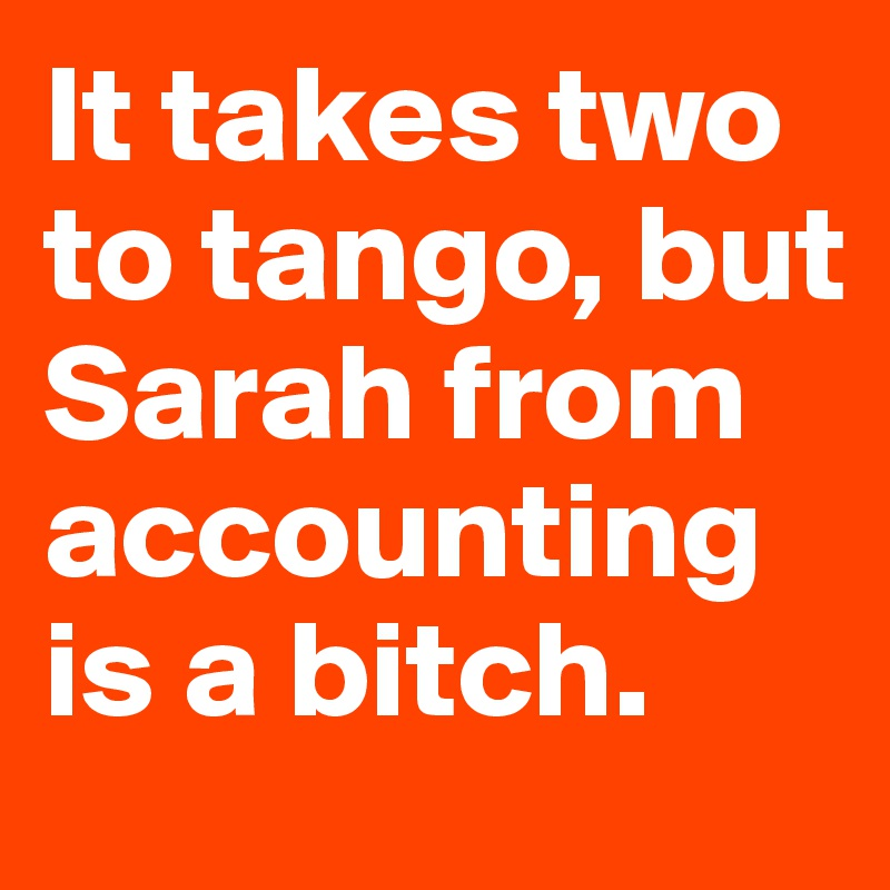 It takes two to tango, but Sarah from accounting is a bitch.