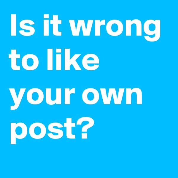 Is it wrong to like your own post?