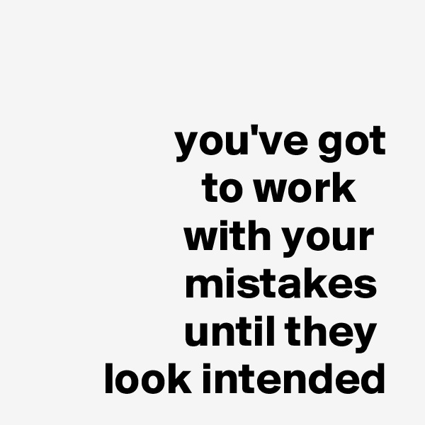 you've got                     to work                   with your                   mistakes                   until they          look intended