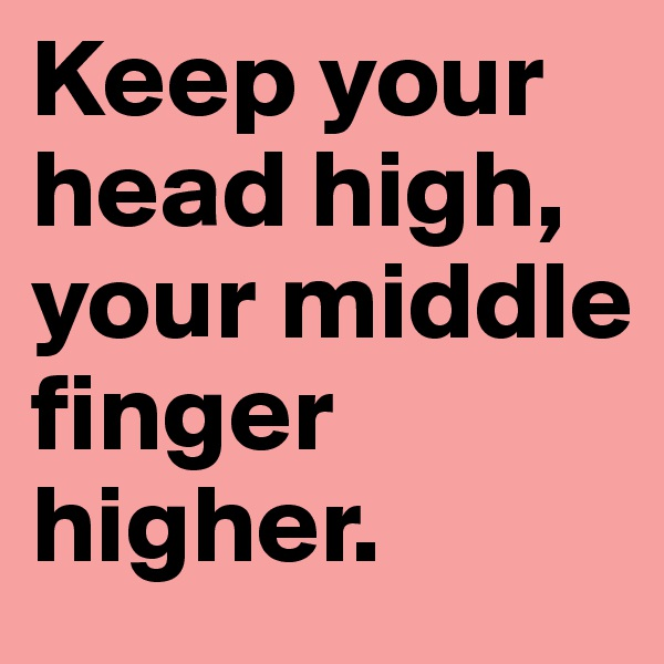 Keep your head high, your middle finger higher.