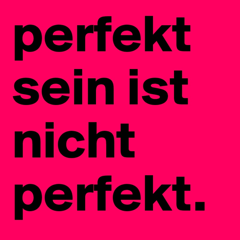 perfekt sein ist nicht perfekt.
