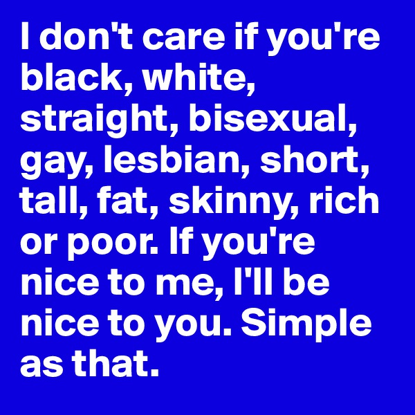 I don't care if you're black, white, straight, bisexual, gay, lesbian, short, tall, fat, skinny, rich or poor. If you're nice to me, I'll be nice to you. Simple as that.