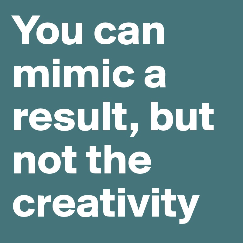 You can mimic a result, but not the creativity