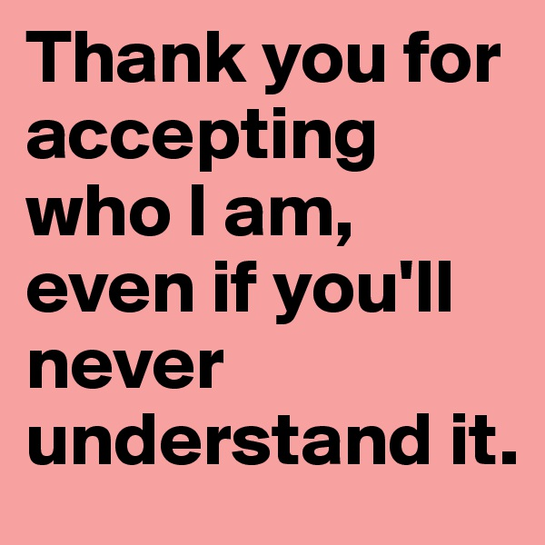 Thank you for accepting who I am, even if you'll never understand it.