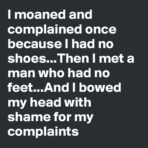 I moaned and complained once because I had no shoes...Then I met a man who had no feet...And I bowed my head with shame for my complaints