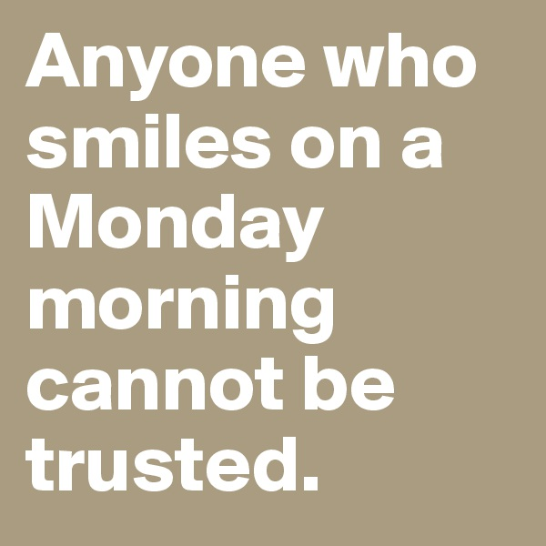 Anyone who smiles on a Monday morning cannot be trusted.