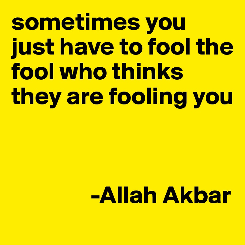 sometimes you just have to fool the fool who thinks they are fooling you                    -Allah Akbar