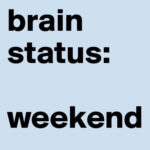 brain status:  weekend