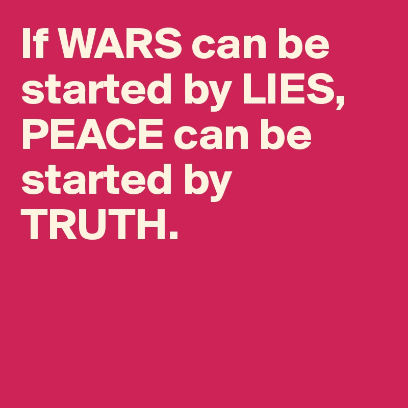 If WARS can be started by LIES, PEACE can be started by TRUTH.
