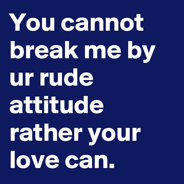 You cannot break me by ur rude attitude rather your love can.