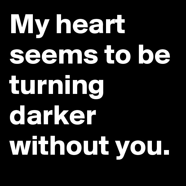 My heart seems to be turning darker without you.