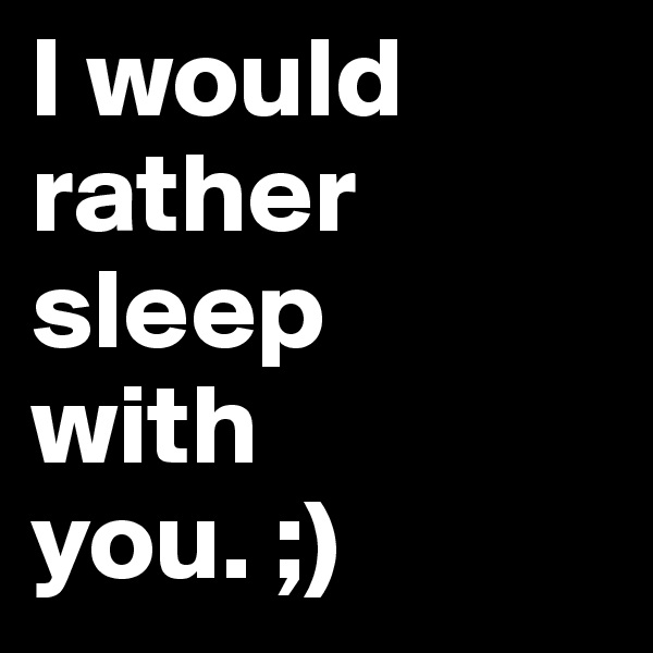 I would rather sleep  with  you. ;)