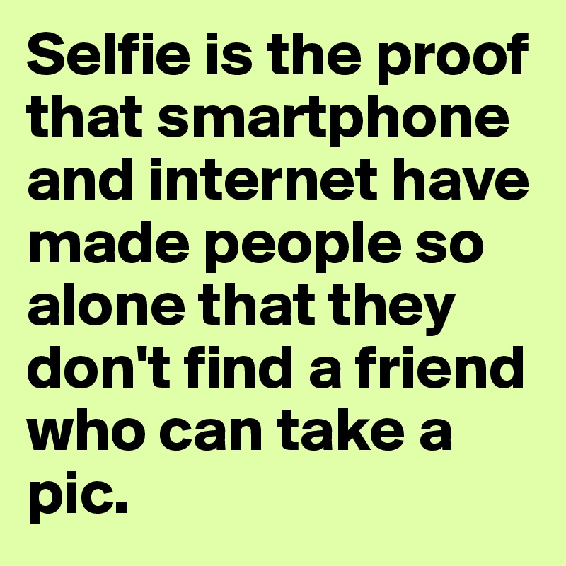 Selfie is the proof that smartphone and internet have made people so alone that they don't find a friend who can take a pic.