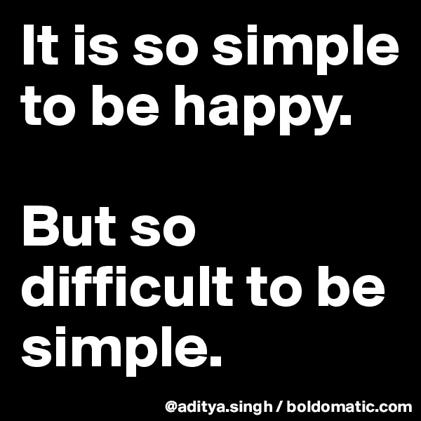 It is so simple to be happy.  But so difficult to be simple.
