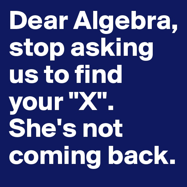 "Dear Algebra, stop asking us to find your ""X"".  She's not coming back."
