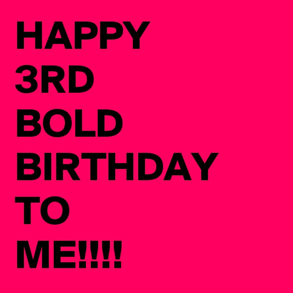 HAPPY 3RD BOLD BIRTHDAY TO ME!!!!