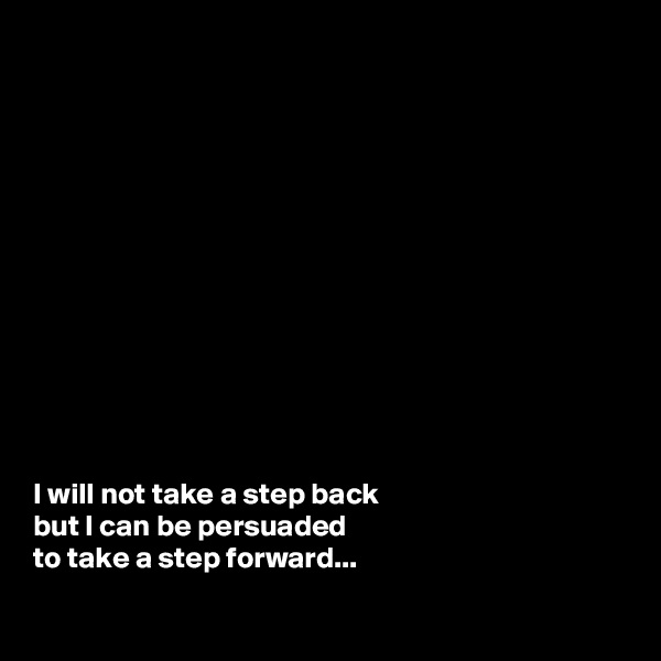 I will not take a step back  but I can be persuaded  to take a step forward...