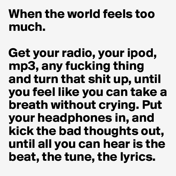 When the world feels too much.  Get your radio, your ipod, mp3, any fucking thing and turn that shit up, until you feel like you can take a breath without crying. Put your headphones in, and kick the bad thoughts out, until all you can hear is the beat, the tune, the lyrics.
