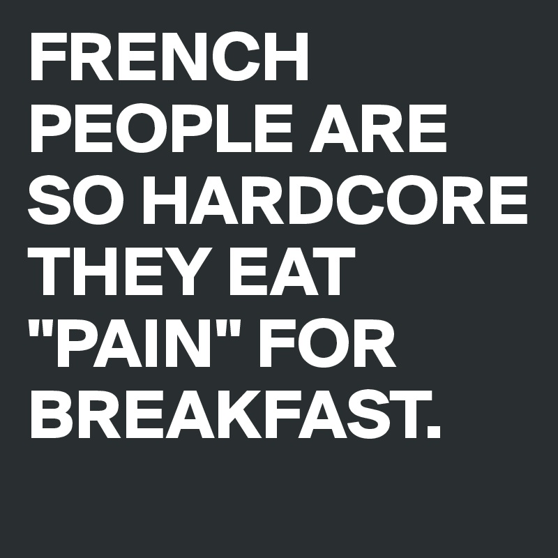 "FRENCH PEOPLE ARE SO HARDCORE THEY EAT ""PAIN"" FOR BREAKFAST."