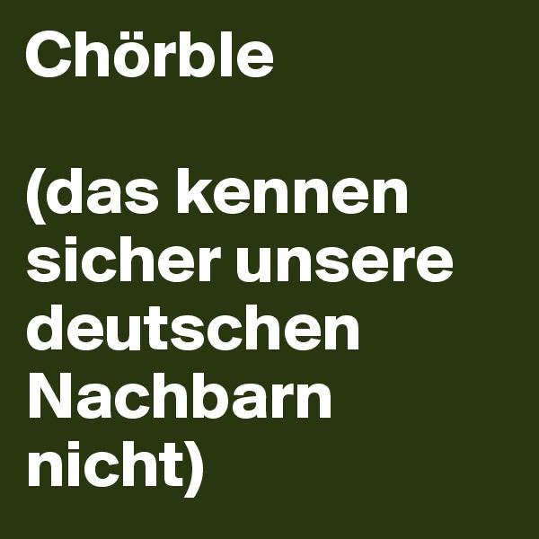 Chörble  (das kennen sicher unsere deutschen Nachbarn nicht)