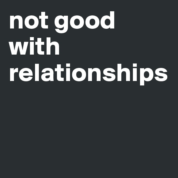 not good with relationships