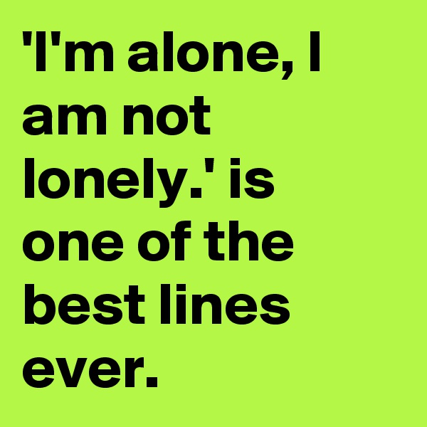 'I'm alone, I am not lonely.' is one of the best lines ever.