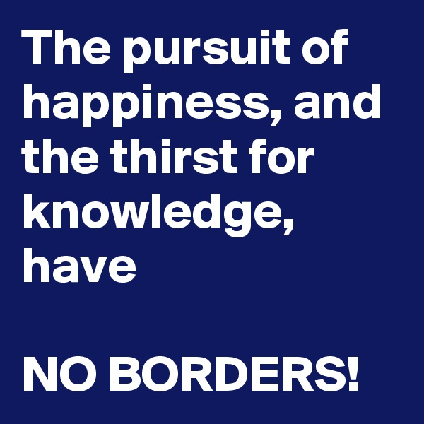 The pursuit of happiness, and the thirst for knowledge,  have  NO BORDERS!