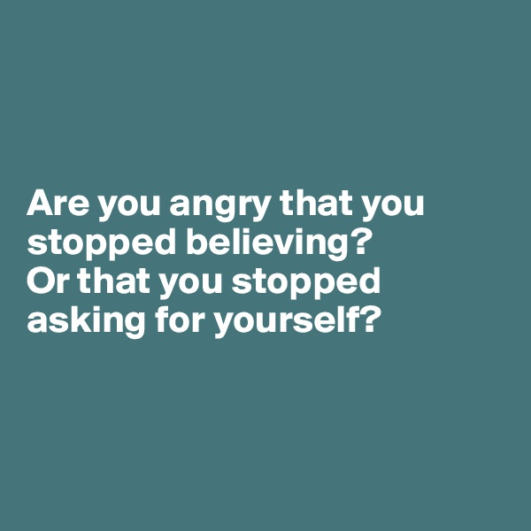 Are you angry that you stopped believing? Or that you stopped asking for yourself?