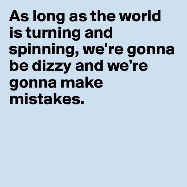 As long as the world is turning and spinning, we're gonna be dizzy and we're gonna make mistakes.