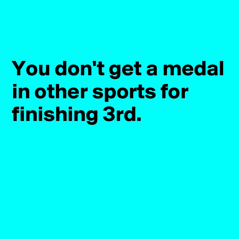You don't get a medal in other sports for finishing 3rd.