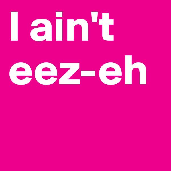 I ain't  eez-eh